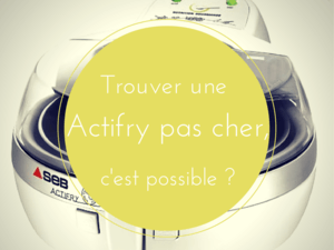 Friteuse Actifry pas cher, possible